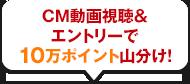 CM動画視聴&エントリーで10万ポイント山分け!